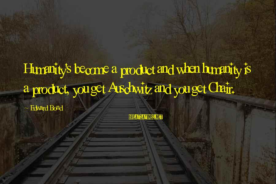Auschwitz's Sayings By Edward Bond: Humanity's become a product and when humanity is a product, you get Auschwitz and you