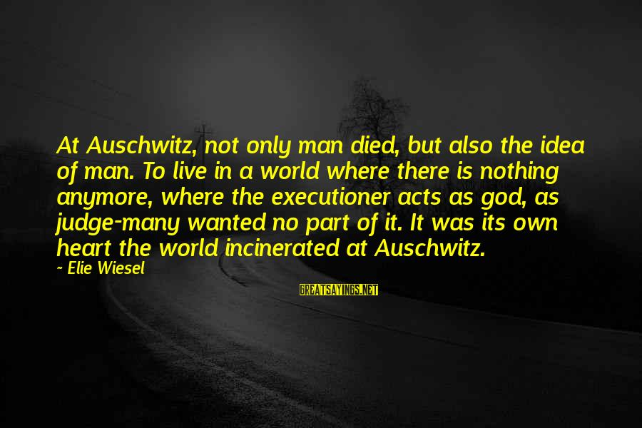 Auschwitz's Sayings By Elie Wiesel: At Auschwitz, not only man died, but also the idea of man. To live in
