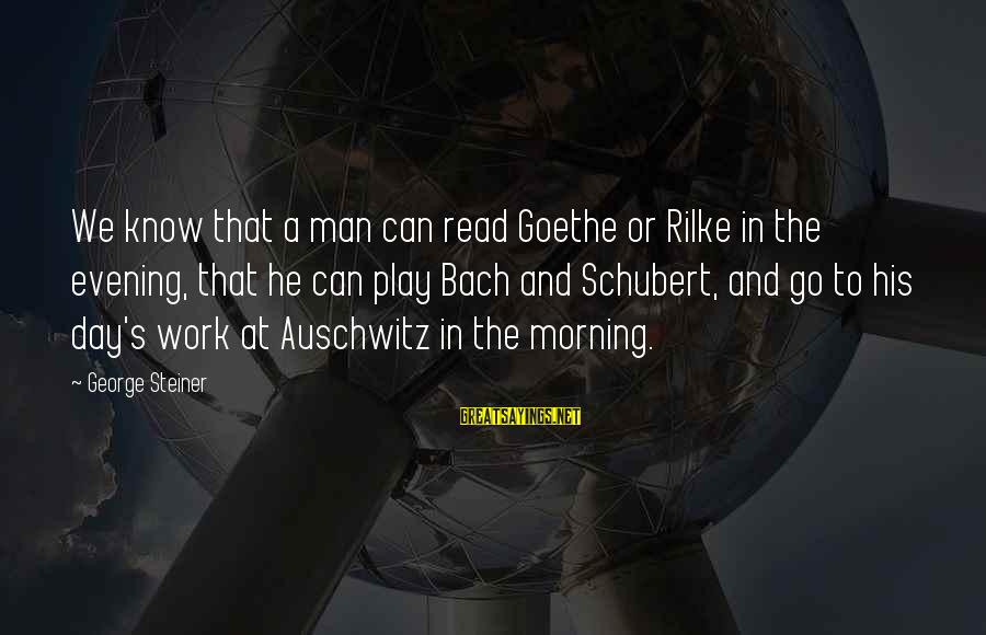 Auschwitz's Sayings By George Steiner: We know that a man can read Goethe or Rilke in the evening, that he