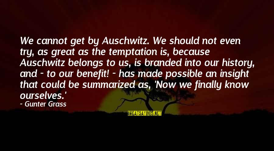 Auschwitz's Sayings By Gunter Grass: We cannot get by Auschwitz. We should not even try, as great as the temptation