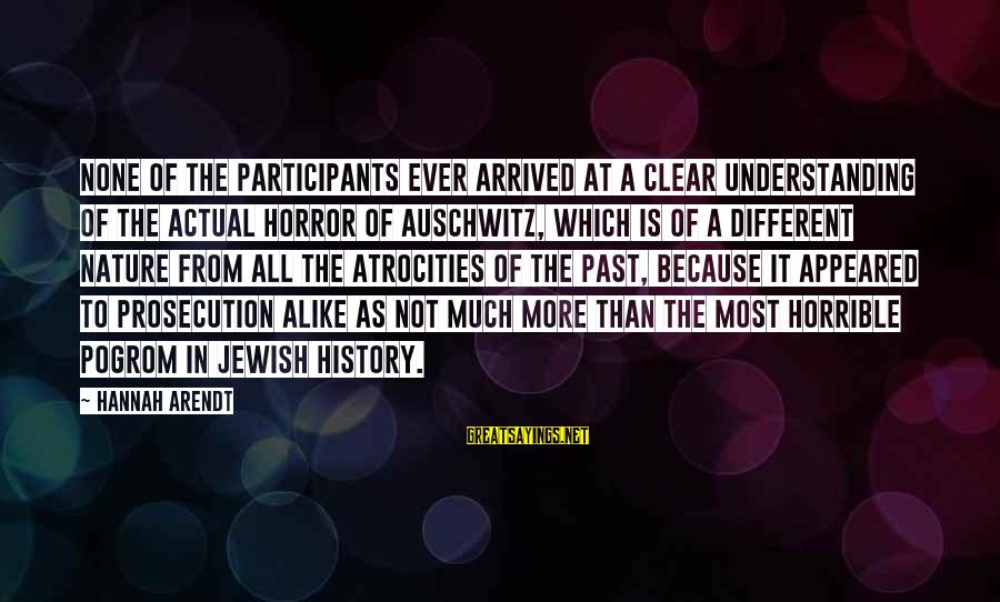 Auschwitz's Sayings By Hannah Arendt: None of the participants ever arrived at a clear understanding of the actual horror of