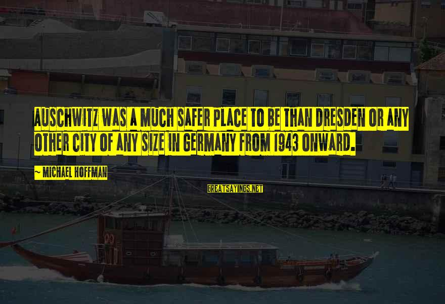 Auschwitz's Sayings By Michael Hoffman: Auschwitz was a much safer place to be than Dresden or any other city of
