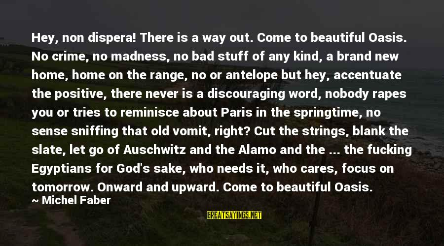 Auschwitz's Sayings By Michel Faber: Hey, non dispera! There is a way out. Come to beautiful Oasis. No crime, no