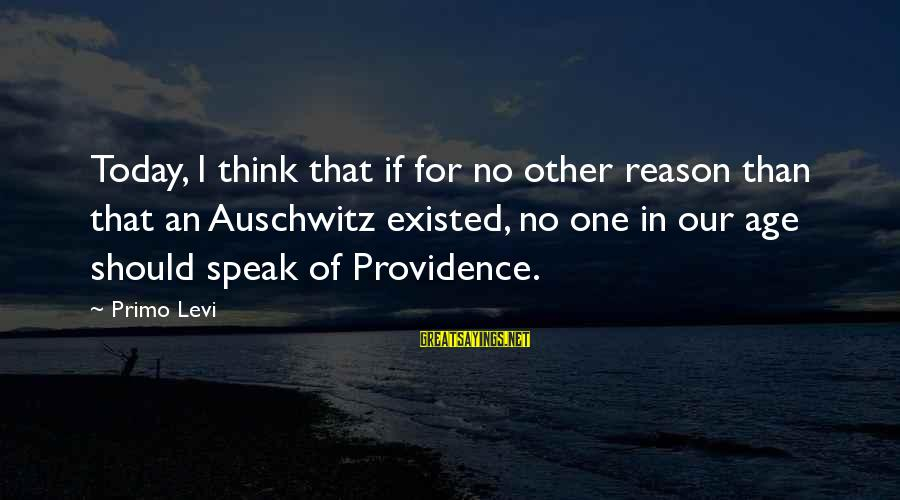 Auschwitz's Sayings By Primo Levi: Today, I think that if for no other reason than that an Auschwitz existed, no