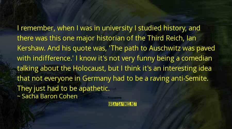 Auschwitz's Sayings By Sacha Baron Cohen: I remember, when I was in university I studied history, and there was this one