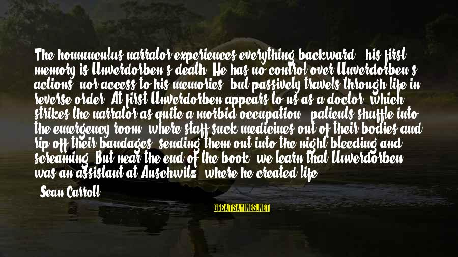Auschwitz's Sayings By Sean Carroll: The homunculus narrator experiences everything backward - his first memory is Unverdorben's death. He has