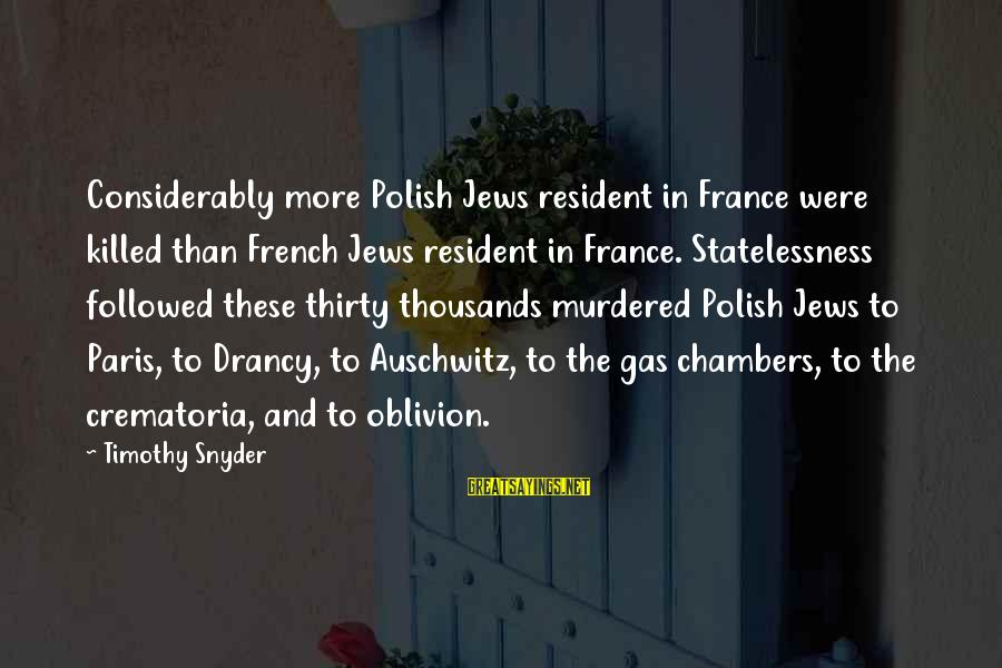 Auschwitz's Sayings By Timothy Snyder: Considerably more Polish Jews resident in France were killed than French Jews resident in France.