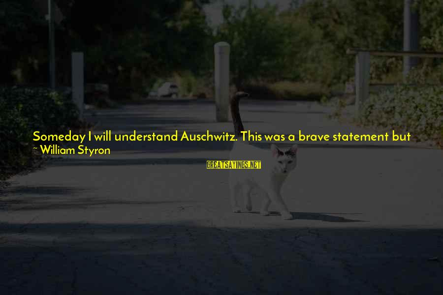 Auschwitz's Sayings By William Styron: Someday I will understand Auschwitz. This was a brave statement but innocently absurd. No one