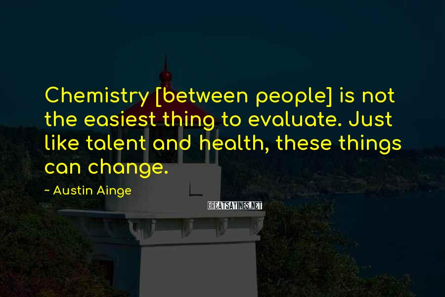 Austin Ainge Sayings: Chemistry [between people] is not the easiest thing to evaluate. Just like talent and health,