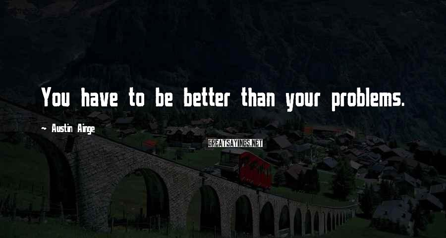Austin Ainge Sayings: You have to be better than your problems.
