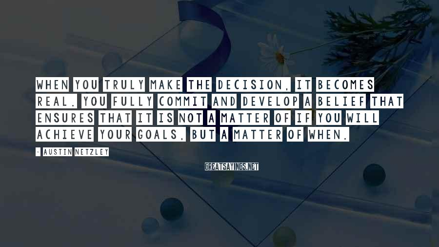 Austin Netzley Sayings: When you truly make the decision, it becomes real. You fully commit and develop a