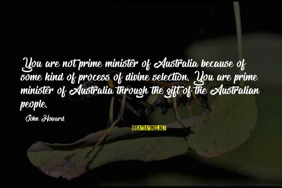 Australian Prime Minister Sayings By John Howard: You are not prime minister of Australia because of some kind of process of divine