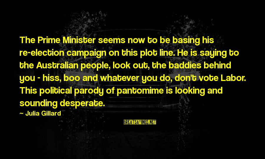 Australian Prime Minister Sayings By Julia Gillard: The Prime Minister seems now to be basing his re-election campaign on this plot line.