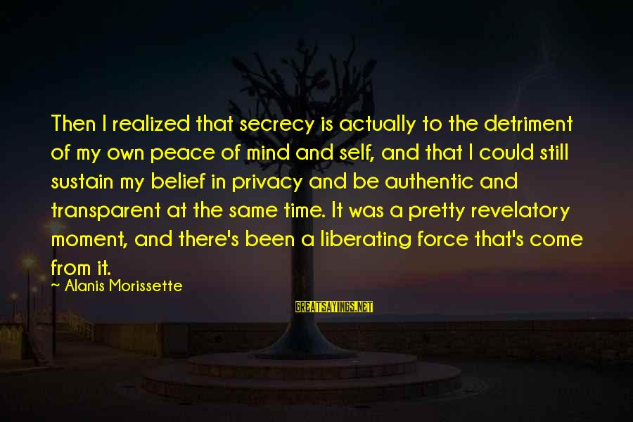 Authentic Self Sayings By Alanis Morissette: Then I realized that secrecy is actually to the detriment of my own peace of