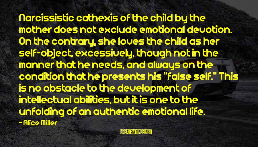 Authentic Self Sayings By Alice Miller: Narcissistic cathexis of the child by the mother does not exclude emotional devotion. On the