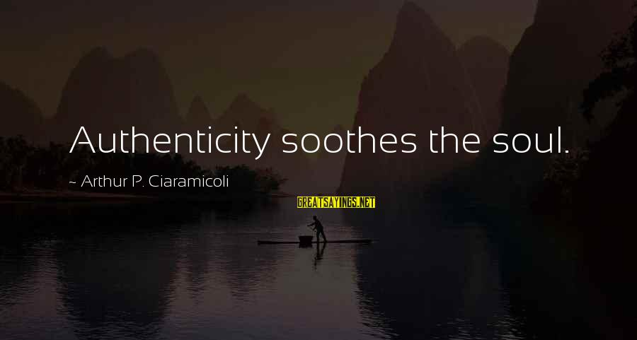 Authentic Self Sayings By Arthur P. Ciaramicoli: Authenticity soothes the soul.