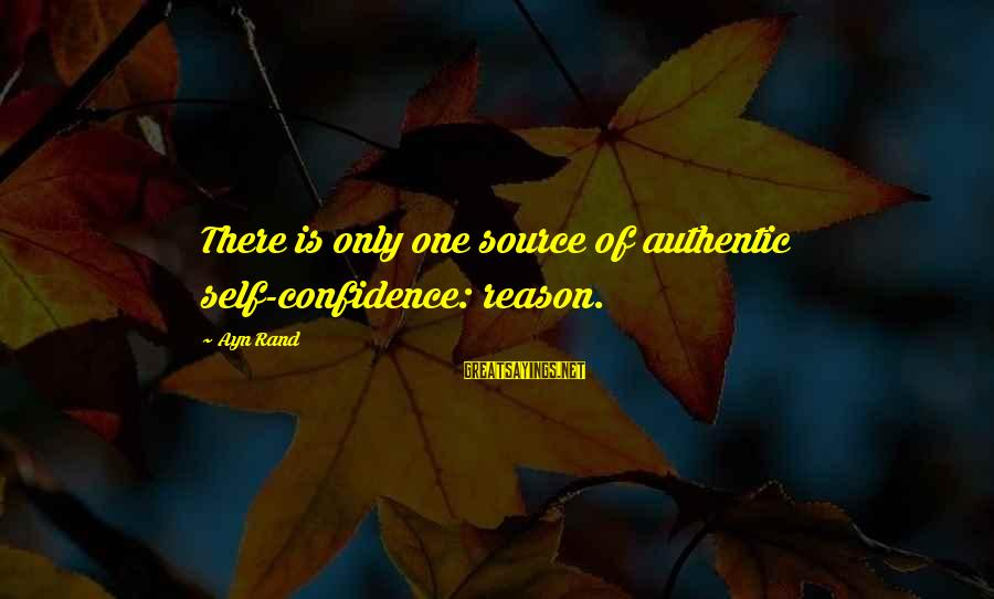 Authentic Self Sayings By Ayn Rand: There is only one source of authentic self-confidence: reason.