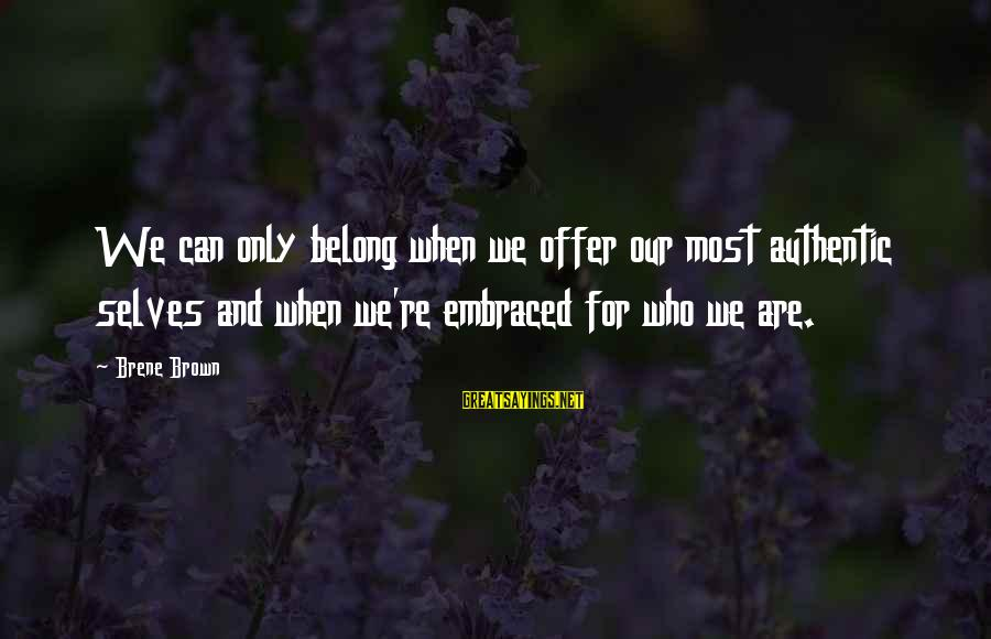 Authentic Self Sayings By Brene Brown: We can only belong when we offer our most authentic selves and when we're embraced