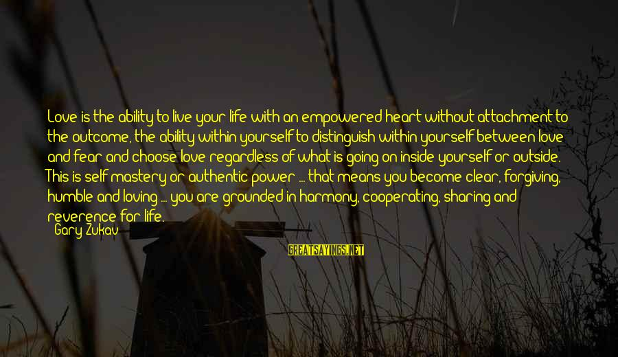 Authentic Self Sayings By Gary Zukav: Love is the ability to live your life with an empowered heart without attachment to