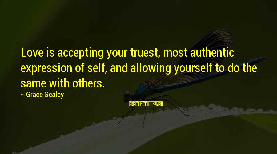 Authentic Self Sayings By Grace Gealey: Love is accepting your truest, most authentic expression of self, and allowing yourself to do