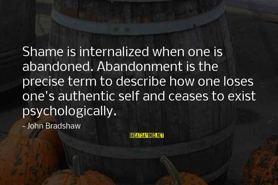 Authentic Self Sayings By John Bradshaw: Shame is internalized when one is abandoned. Abandonment is the precise term to describe how