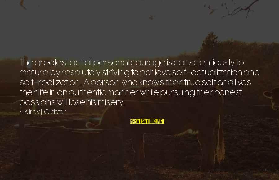 Authentic Self Sayings By Kilroy J. Oldster: The greatest act of personal courage is conscientiously to mature, by resolutely striving to achieve