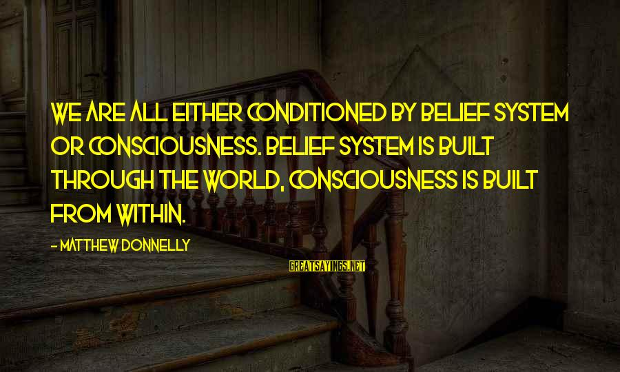 Authentic Self Sayings By Matthew Donnelly: We are all either conditioned by belief system or consciousness. Belief system is built through