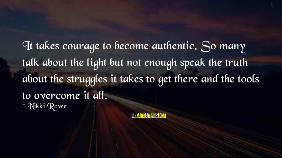 Authentic Self Sayings By Nikki Rowe: It takes courage to become authentic. So many talk about the light but not enough
