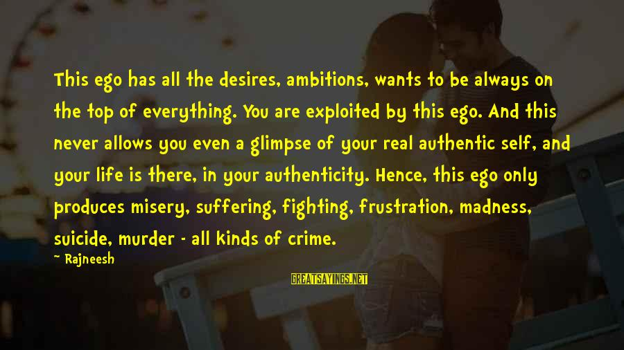 Authentic Self Sayings By Rajneesh: This ego has all the desires, ambitions, wants to be always on the top of