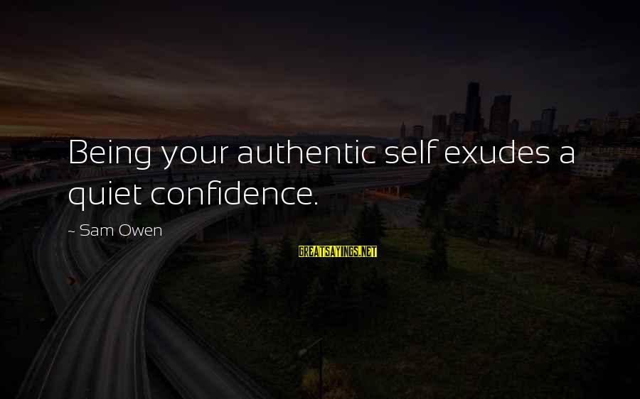 Authentic Self Sayings By Sam Owen: Being your authentic self exudes a quiet confidence.