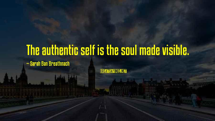 Authentic Self Sayings By Sarah Ban Breathnach: The authentic self is the soul made visible.