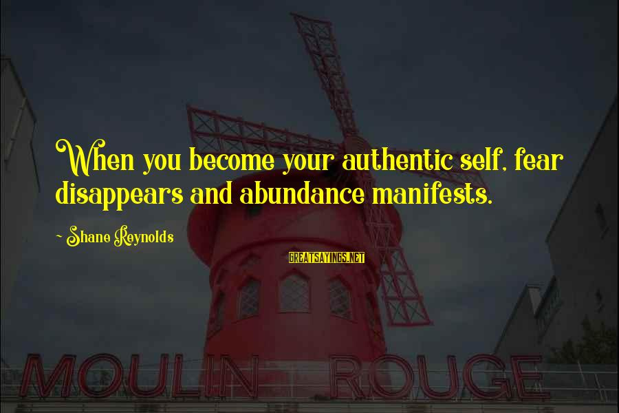 Authentic Self Sayings By Shane Reynolds: When you become your authentic self, fear disappears and abundance manifests.