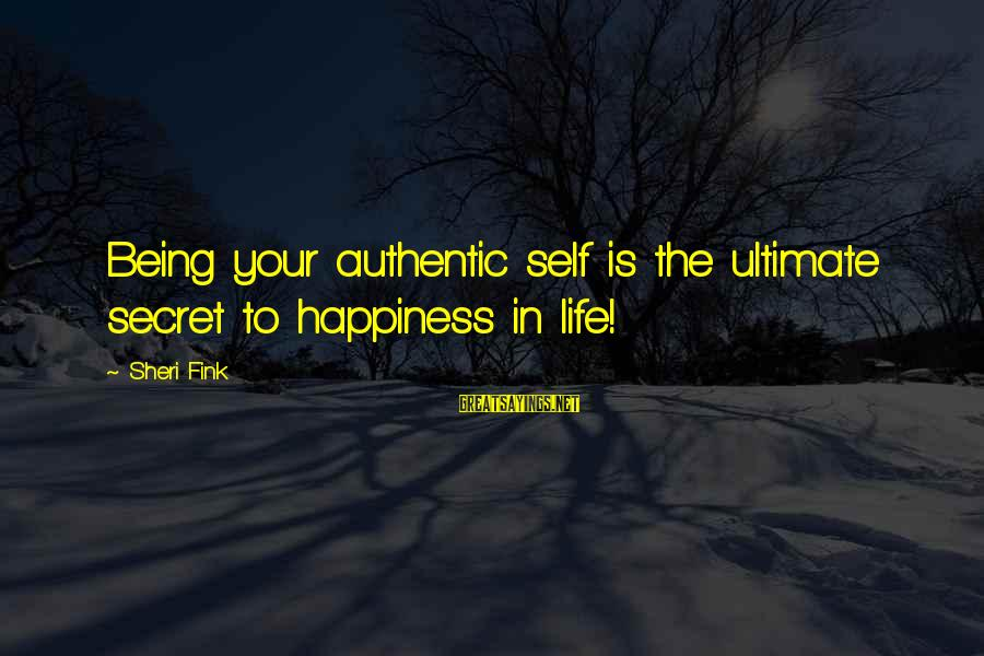 Authentic Self Sayings By Sheri Fink: Being your authentic self is the ultimate secret to happiness in life!