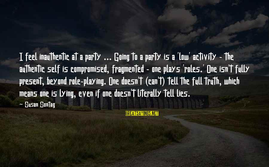 Authentic Self Sayings By Susan Sontag: I feel inauthentic at a party ... Going to a party is a 'low' activity