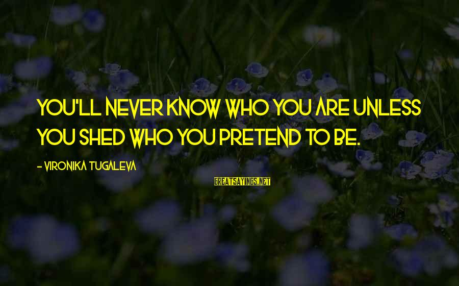 Authentic Self Sayings By Vironika Tugaleva: You'll never know who you are unless you shed who you pretend to be.