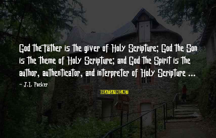 Authenticator Sayings By J.I. Packer: God the Father is the giver of Holy Scripture; God the Son is the theme