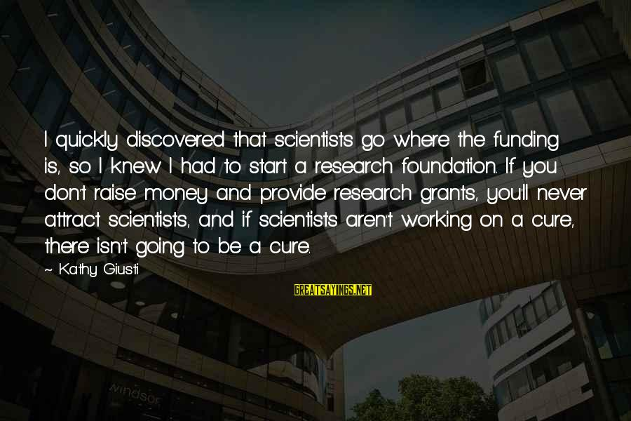 Authenticator Sayings By Kathy Giusti: I quickly discovered that scientists go where the funding is, so I knew I had