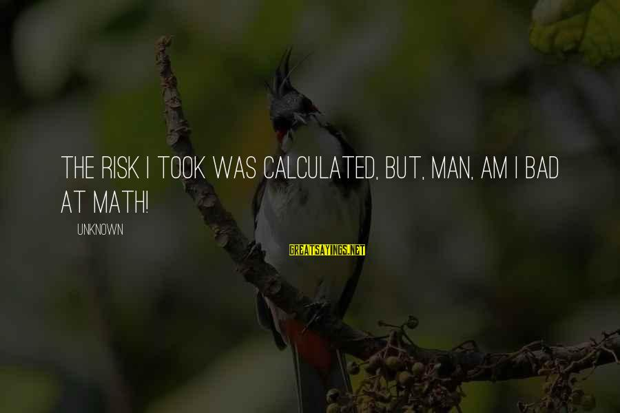 Authenticator Sayings By Unknown: The risk I took was calculated, but, man, am I bad at math!