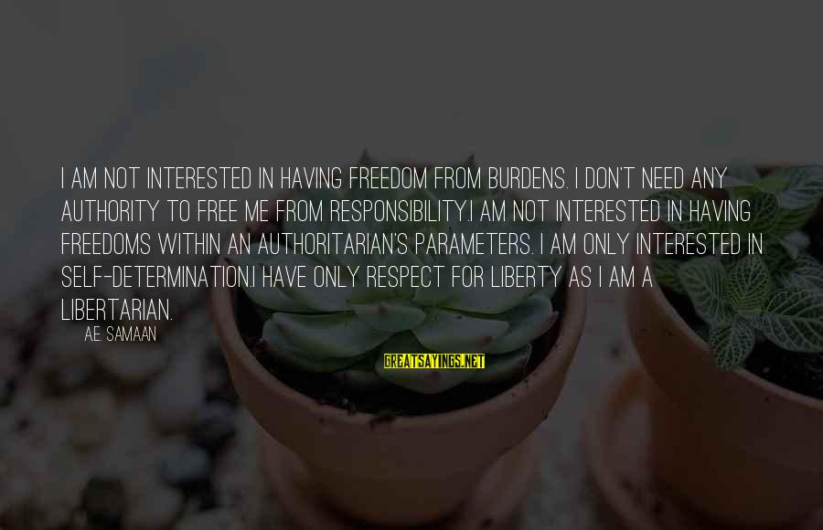 Authoritarian Government Sayings By A.E. Samaan: I am not interested in having freedom from burdens. I don't need any authority to