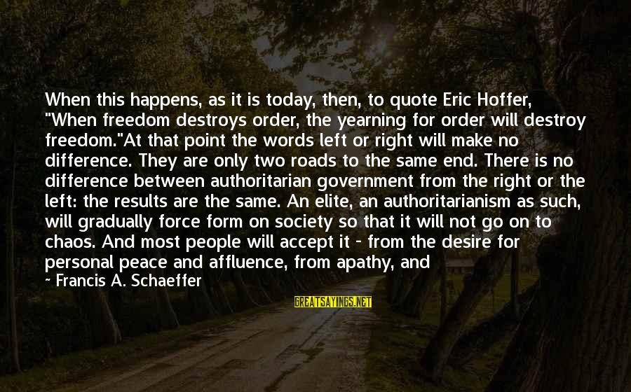 """Authoritarian Government Sayings By Francis A. Schaeffer: When this happens, as it is today, then, to quote Eric Hoffer, """"When freedom destroys"""