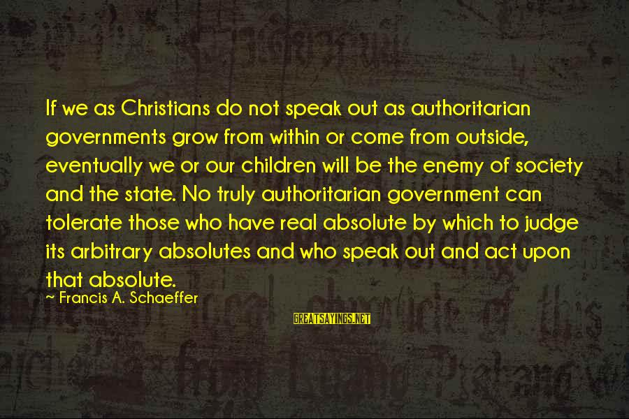 Authoritarian Government Sayings By Francis A. Schaeffer: If we as Christians do not speak out as authoritarian governments grow from within or