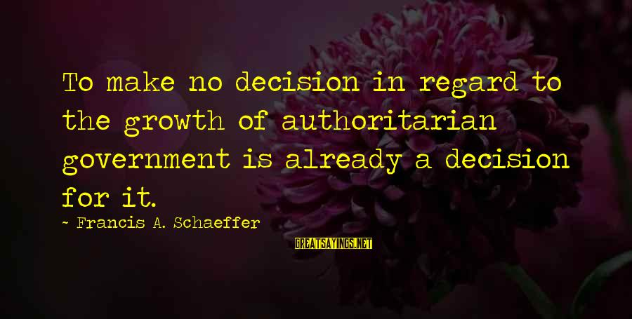 Authoritarian Government Sayings By Francis A. Schaeffer: To make no decision in regard to the growth of authoritarian government is already a