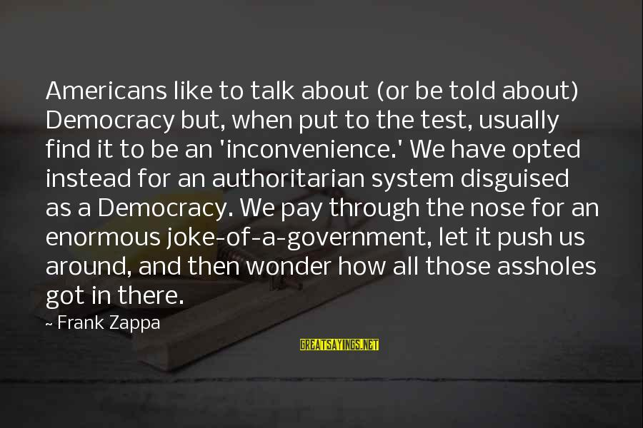 Authoritarian Government Sayings By Frank Zappa: Americans like to talk about (or be told about) Democracy but, when put to the
