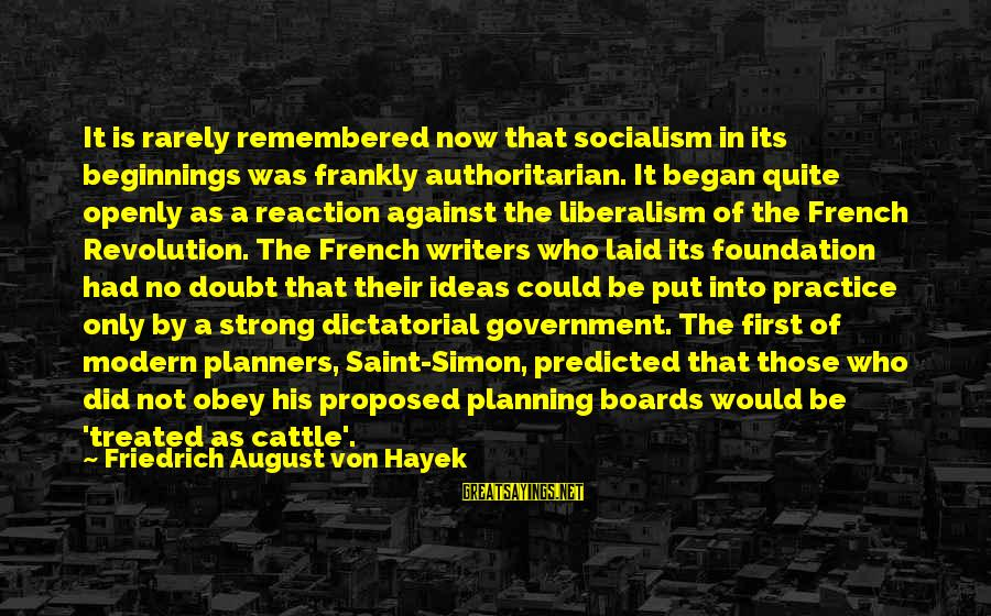 Authoritarian Government Sayings By Friedrich August Von Hayek: It is rarely remembered now that socialism in its beginnings was frankly authoritarian. It began