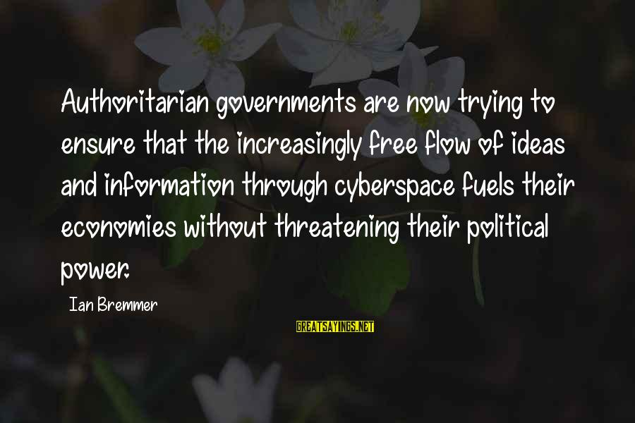 Authoritarian Government Sayings By Ian Bremmer: Authoritarian governments are now trying to ensure that the increasingly free flow of ideas and