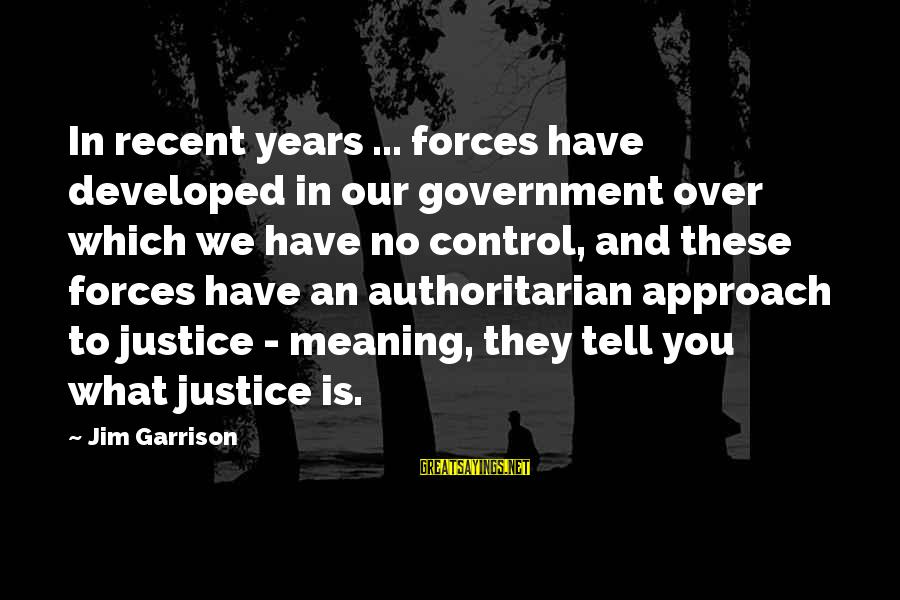 Authoritarian Government Sayings By Jim Garrison: In recent years ... forces have developed in our government over which we have no