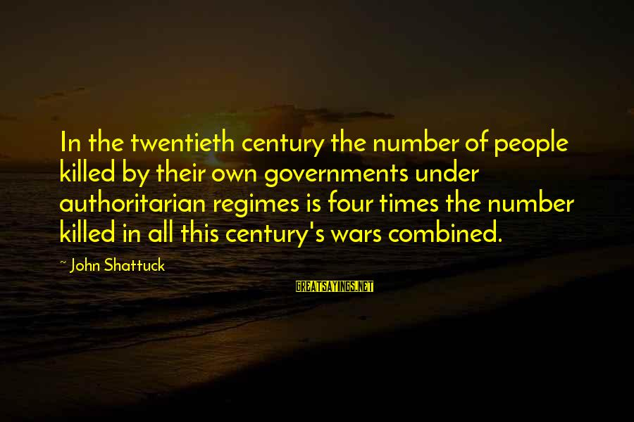 Authoritarian Government Sayings By John Shattuck: In the twentieth century the number of people killed by their own governments under authoritarian