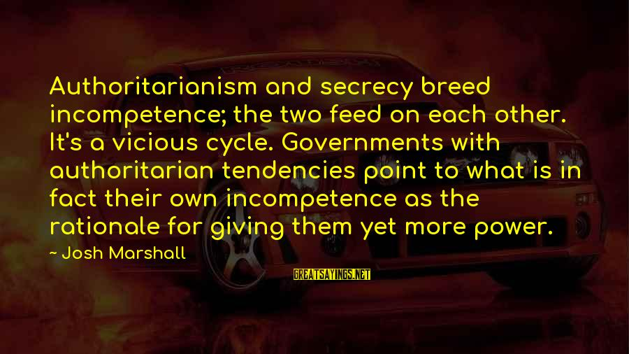 Authoritarian Government Sayings By Josh Marshall: Authoritarianism and secrecy breed incompetence; the two feed on each other. It's a vicious cycle.