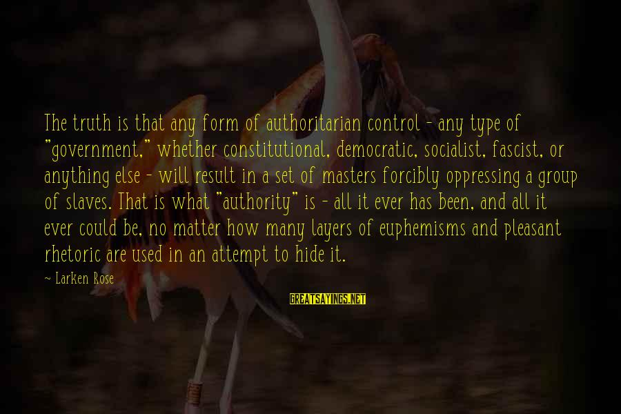 """Authoritarian Government Sayings By Larken Rose: The truth is that any form of authoritarian control - any type of """"government,"""" whether"""