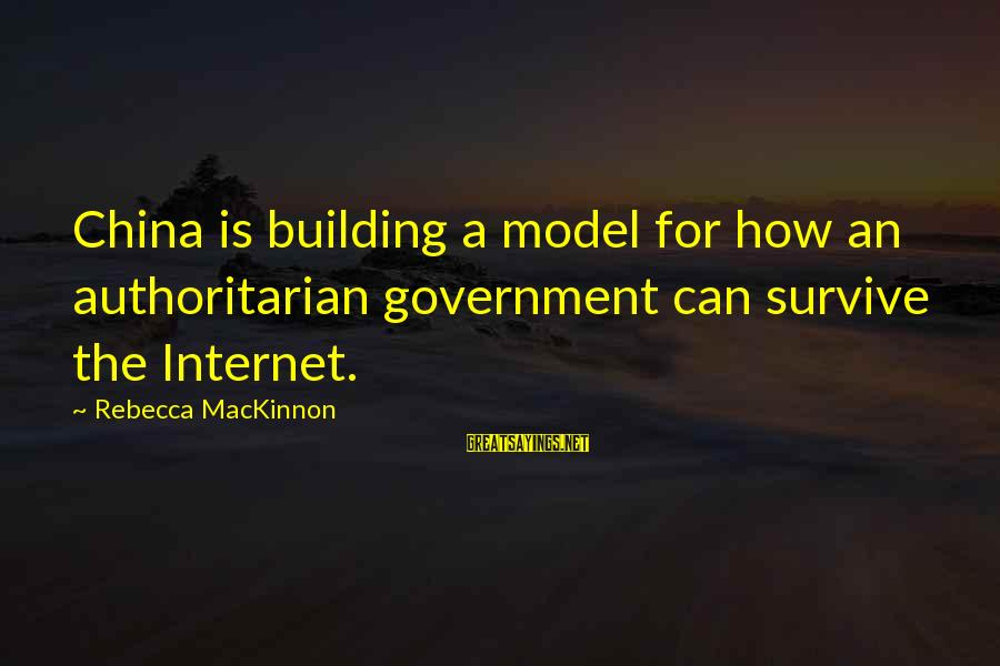 Authoritarian Government Sayings By Rebecca MacKinnon: China is building a model for how an authoritarian government can survive the Internet.